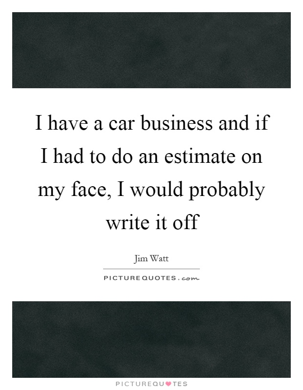 I have a car business and if I had to do an estimate on my face, I would probably write it off Picture Quote #1