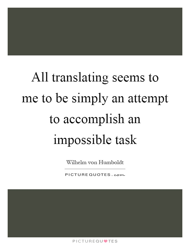 All translating seems to me to be simply an attempt to accomplish an impossible task Picture Quote #1