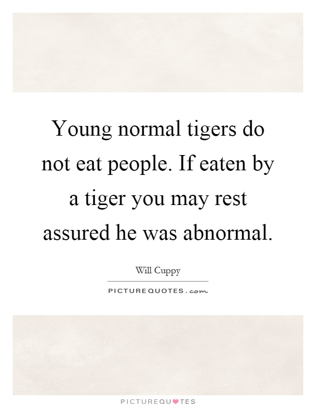 Young normal tigers do not eat people. If eaten by a tiger you may rest assured he was abnormal Picture Quote #1