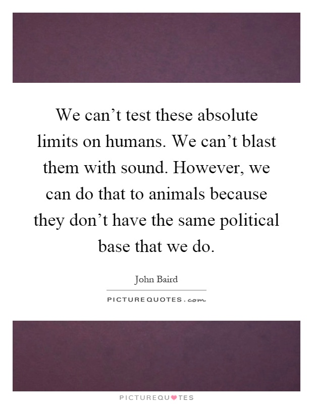 We can't test these absolute limits on humans. We can't blast them with sound. However, we can do that to animals because they don't have the same political base that we do Picture Quote #1