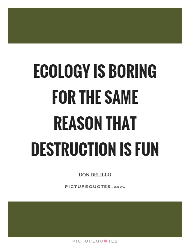 Ecology is boring for the same reason that destruction is fun Picture Quote #1