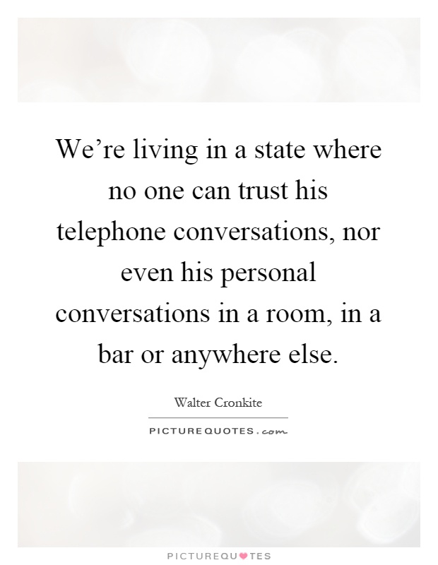 We're living in a state where no one can trust his telephone conversations, nor even his personal conversations in a room, in a bar or anywhere else Picture Quote #1