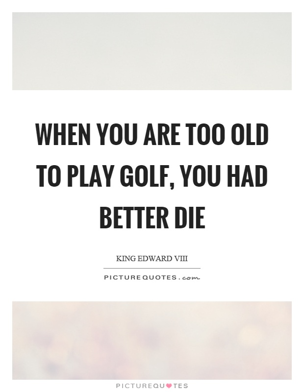 When you are too old to play golf, you had better die Picture Quote #1