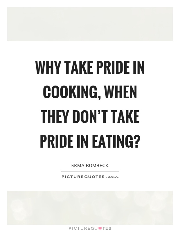 Why take pride in cooking, when they don't take pride in eating? Picture Quote #1