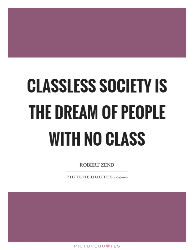Classless society is the dream of people with no class Picture Quote #1