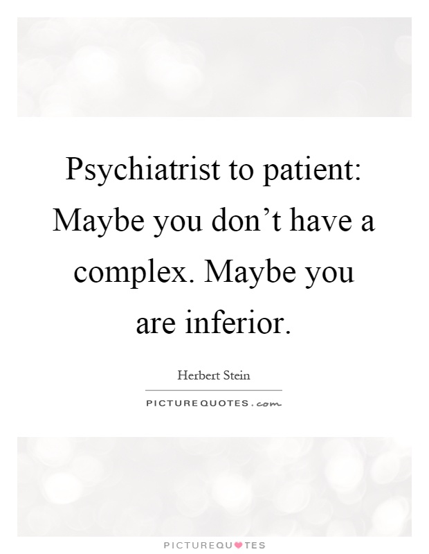 Psychiatrist to patient: Maybe you don't have a complex. Maybe you are inferior Picture Quote #1