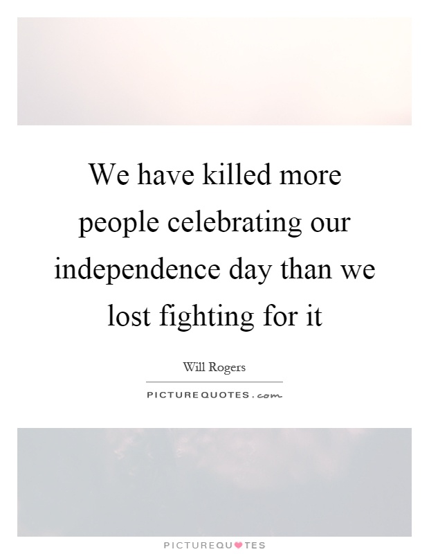 We have killed more people celebrating our independence day than we lost fighting for it Picture Quote #1