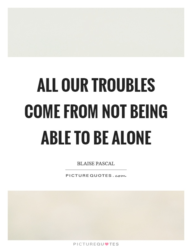 All our troubles come from not being able to be alone Picture Quote #1