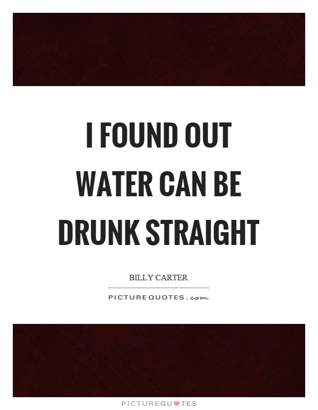 I found out water can be drunk straight Picture Quote #1