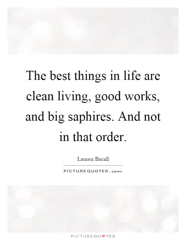 The best things in life are clean living, good works, and big saphires. And not in that order Picture Quote #1