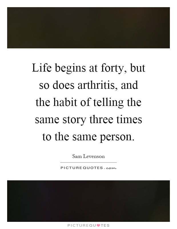 Life begins at forty, but so does arthritis, and the habit of telling the same story three times to the same person Picture Quote #1