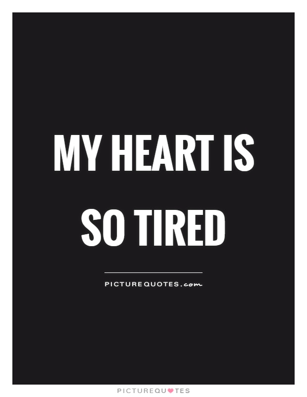 My heart is so tired | Picture Quotes
