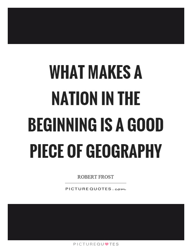 What makes a nation in the beginning is a good piece of geography Picture Quote #1