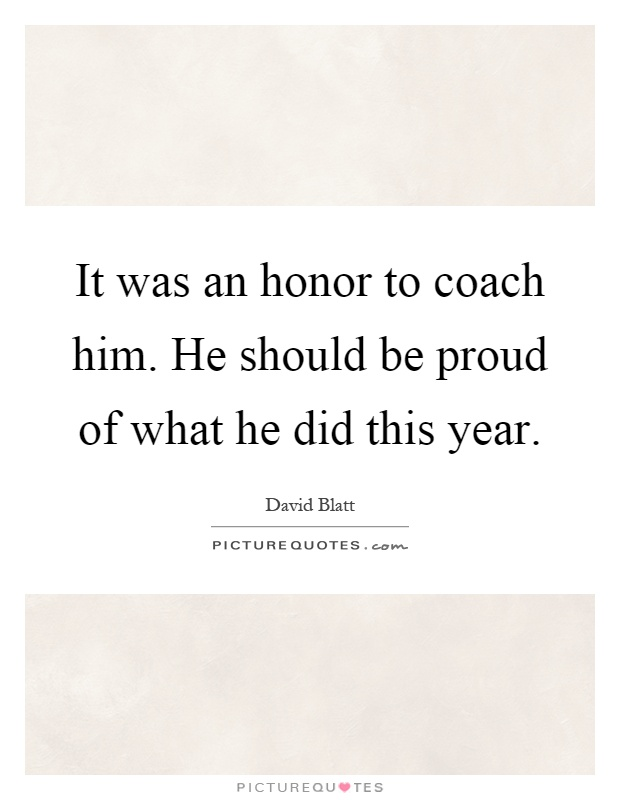 It was an honor to coach him. He should be proud of what he did this year Picture Quote #1