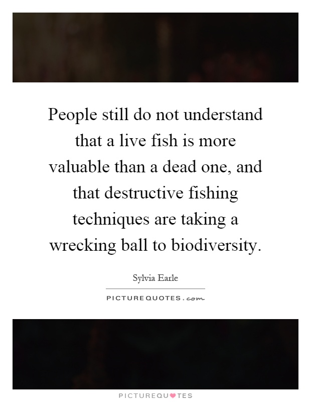 People still do not understand that a live fish is more valuable than a dead one, and that destructive fishing techniques are taking a wrecking ball to biodiversity Picture Quote #1