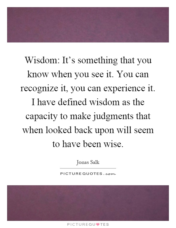 Wisdom: It's something that you know when you see it. You can recognize it, you can experience it. I have defined wisdom as the capacity to make judgments that when looked back upon will seem to have been wise Picture Quote #1