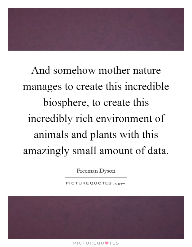 And somehow mother nature manages to create this incredible biosphere, to create this incredibly rich environment of animals and plants with this amazingly small amount of data Picture Quote #1
