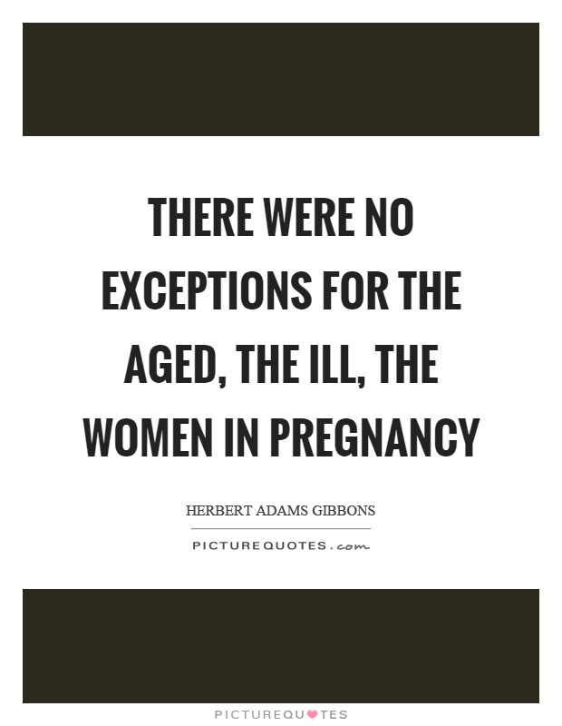 There were no exceptions for the aged, the ill, the women in pregnancy Picture Quote #1