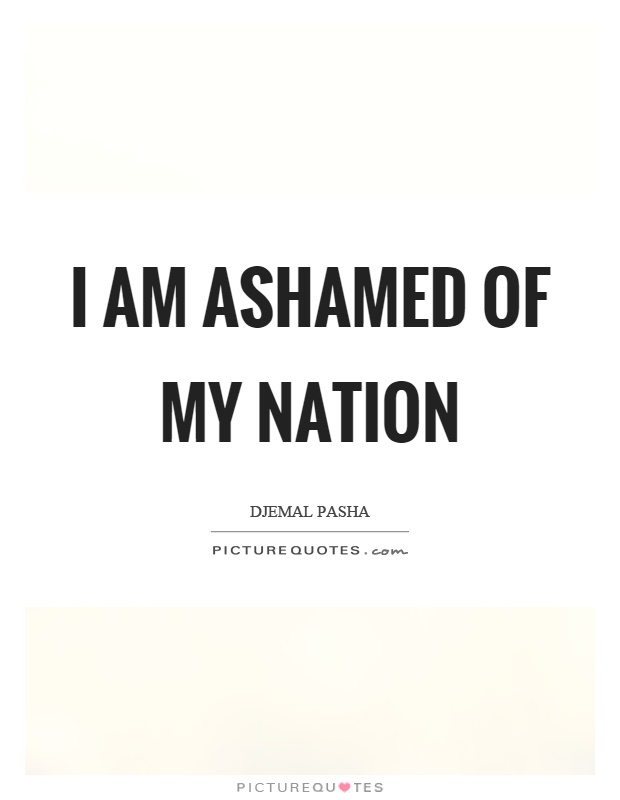 I am ashamed of my nation Picture Quote #1