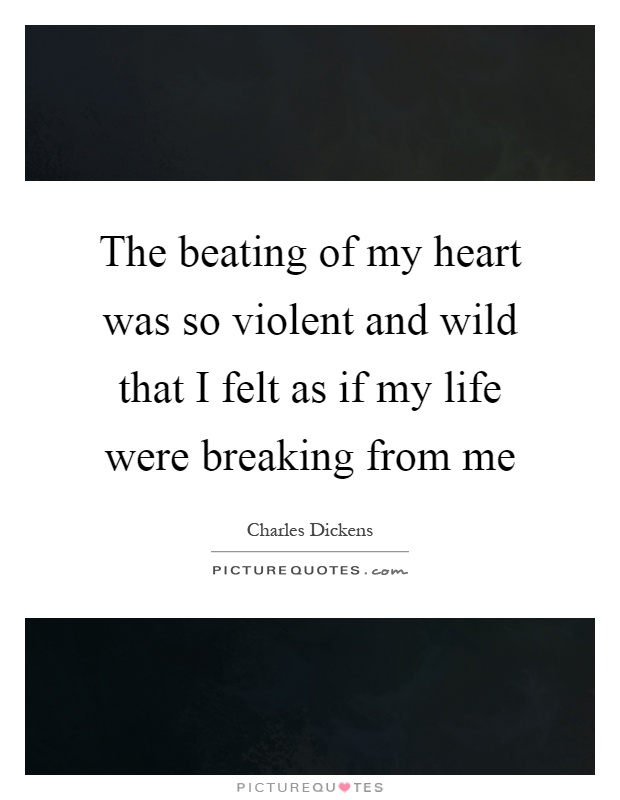 The beating of my heart was so violent and wild that I felt as if my life were breaking from me Picture Quote #1