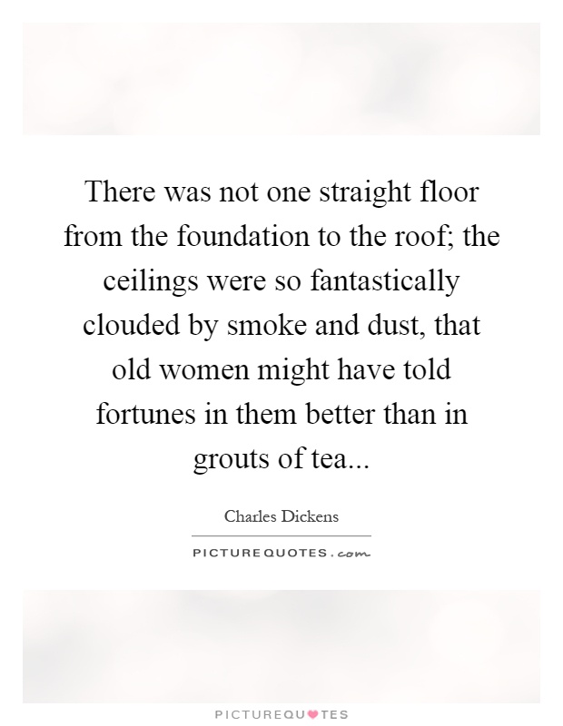 There was not one straight floor from the foundation to the roof; the ceilings were so fantastically clouded by smoke and dust, that old women might have told fortunes in them better than in grouts of tea Picture Quote #1