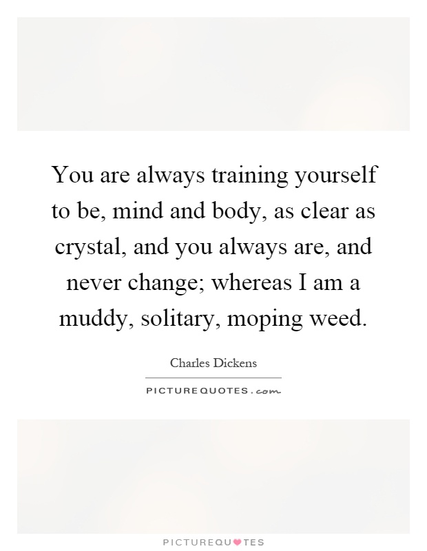 You are always training yourself to be, mind and body, as clear as crystal, and you always are, and never change; whereas I am a muddy, solitary, moping weed Picture Quote #1