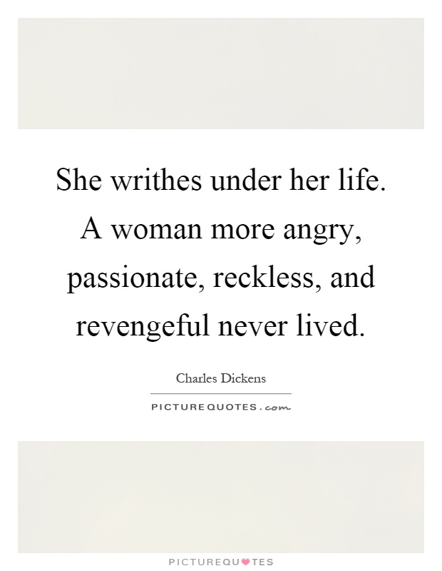 She writhes under her life. A woman more angry, passionate, reckless, and revengeful never lived Picture Quote #1