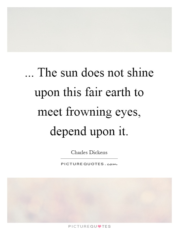 ... The sun does not shine upon this fair earth to meet frowning eyes, depend upon it Picture Quote #1