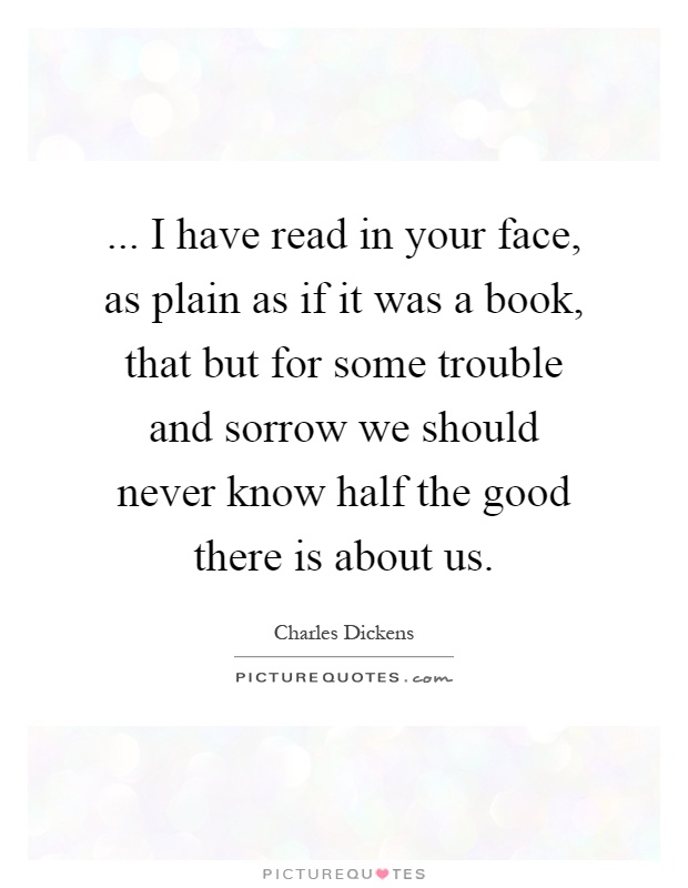 ... I have read in your face, as plain as if it was a book, that but for some trouble and sorrow we should never know half the good there is about us Picture Quote #1