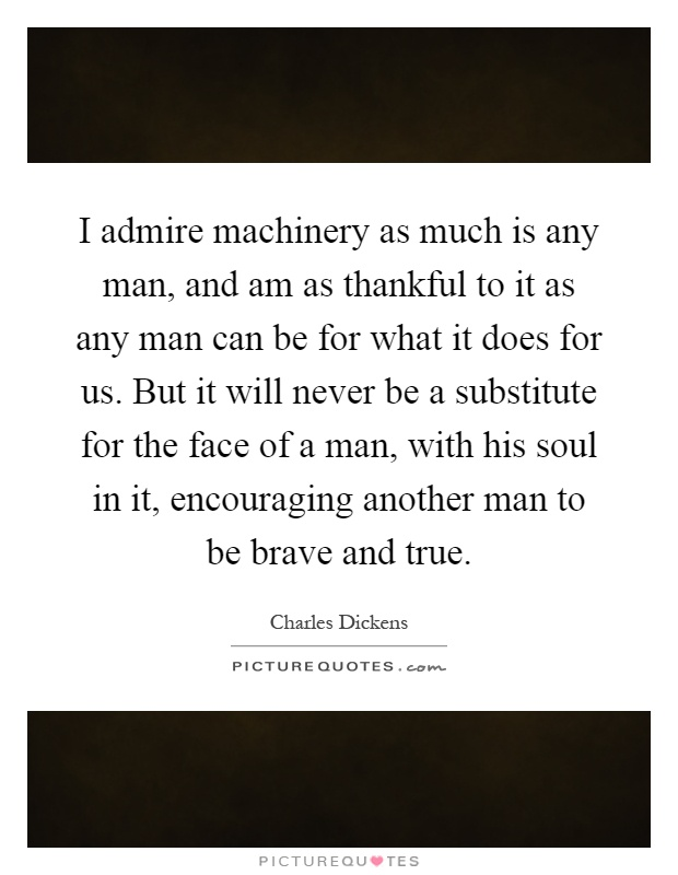 I admire machinery as much is any man, and am as thankful to it as any man can be for what it does for us. But it will never be a substitute for the face of a man, with his soul in it, encouraging another man to be brave and true Picture Quote #1