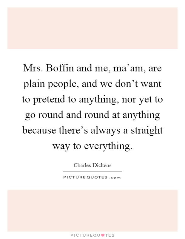 Mrs. Boffin and me, ma'am, are plain people, and we don't want to pretend to anything, nor yet to go round and round at anything because there's always a straight way to everything Picture Quote #1
