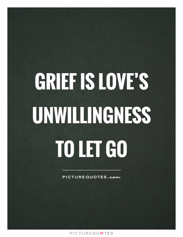 Grief is love's unwillingness to let go Picture Quote #1