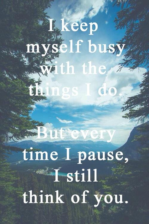 I keep myself busy with the things I do. But every time I pause, I still think of you. Picture Quote #1