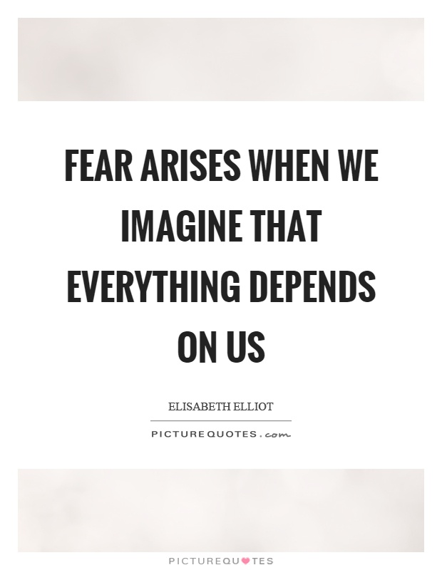 Fear arises when we imagine that everything depends on us Picture Quote #1
