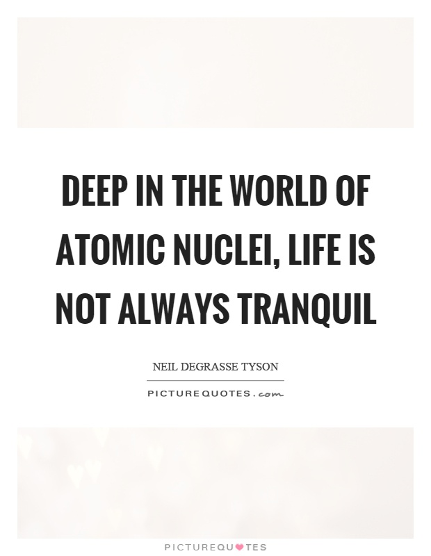 Deep in the world of atomic nuclei, life is not always tranquil Picture Quote #1