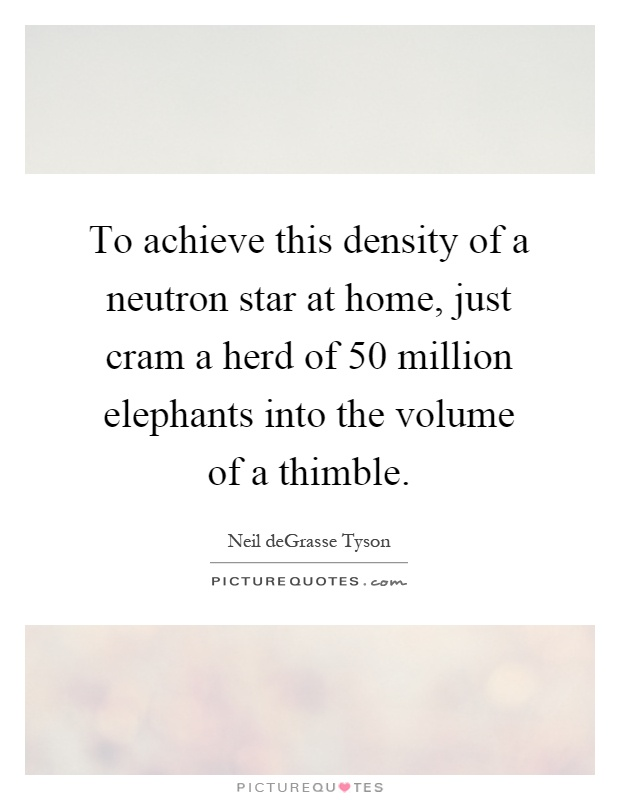 To achieve this density of a neutron star at home, just cram a herd of 50 million elephants into the volume of a thimble Picture Quote #1