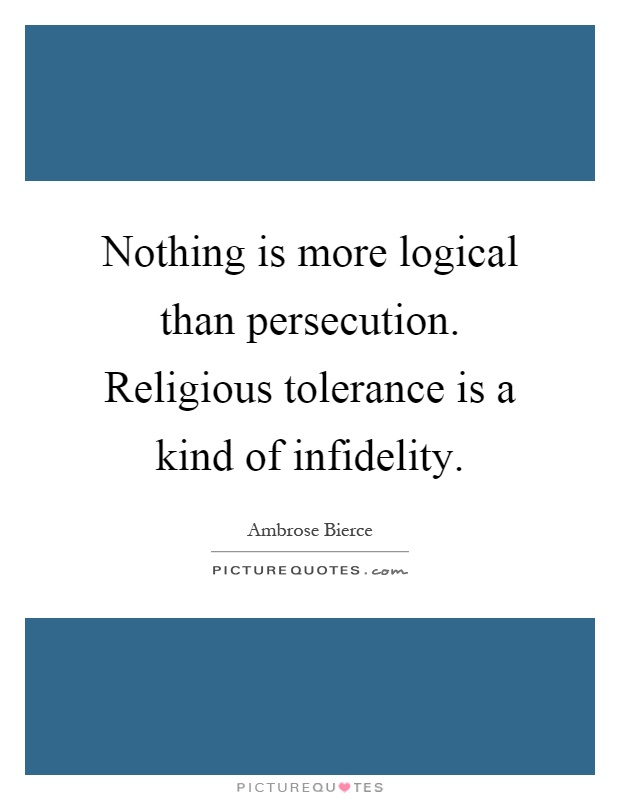 Nothing is more logical than persecution. Religious tolerance is a kind of infidelity Picture Quote #1