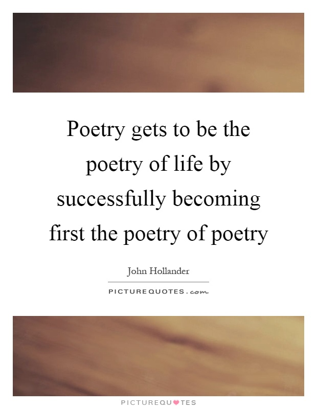 Poetry gets to be the poetry of life by successfully becoming first the poetry of poetry Picture Quote #1