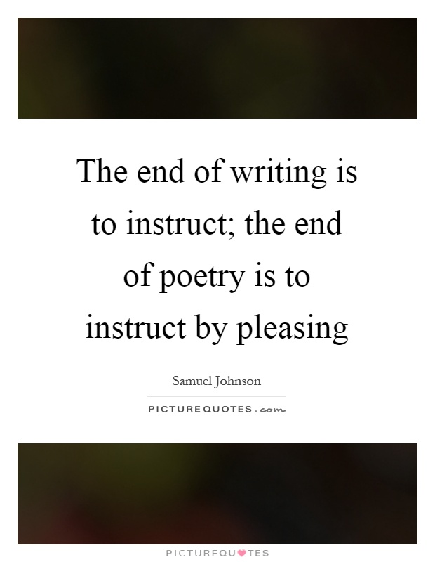 The end of writing is to instruct; the end of poetry is to instruct by pleasing Picture Quote #1
