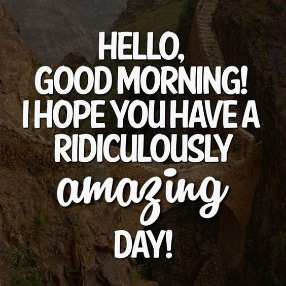 Hello, good morning! I hope you have a ridiculously amazing day! Picture Quote #1