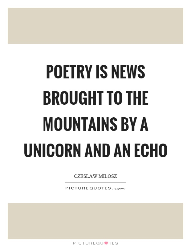Poetry is news brought to the mountains by a unicorn and an echo Picture Quote #1