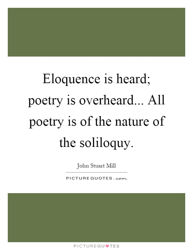 Eloquence is heard; poetry is overheard... All poetry is of the nature of the soliloquy Picture Quote #1