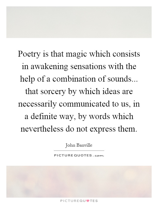 Poetry is that magic which consists in awakening sensations with the help of a combination of sounds... that sorcery by which ideas are necessarily communicated to us, in a definite way, by words which nevertheless do not express them Picture Quote #1