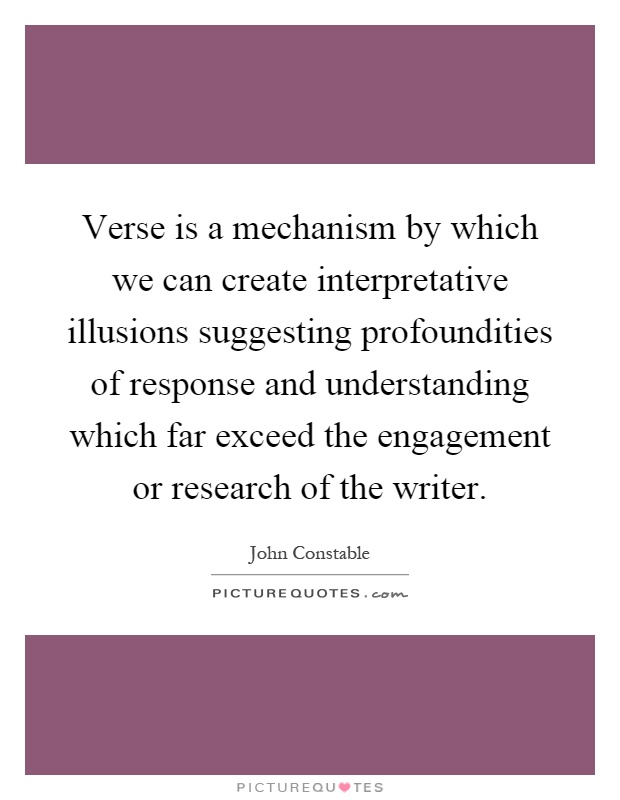 Verse is a mechanism by which we can create interpretative illusions suggesting profoundities of response and understanding which far exceed the engagement or research of the writer Picture Quote #1