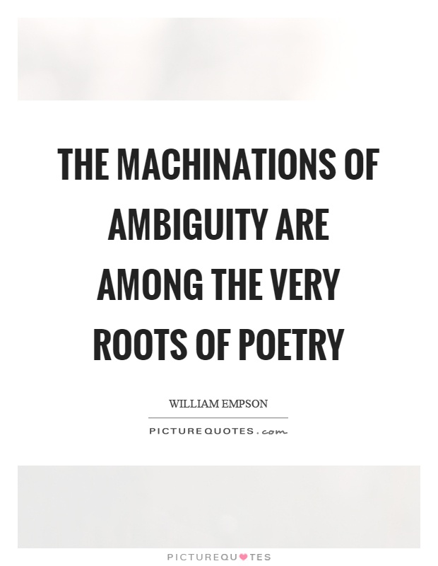 The machinations of ambiguity are among the very roots of poetry Picture Quote #1