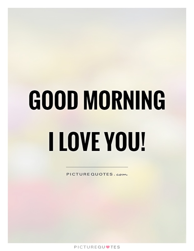 Good morning I love you! Picture Quote #1