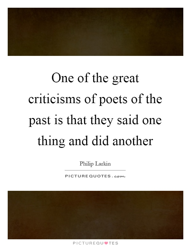 One of the great criticisms of poets of the past is that they said one thing and did another Picture Quote #1