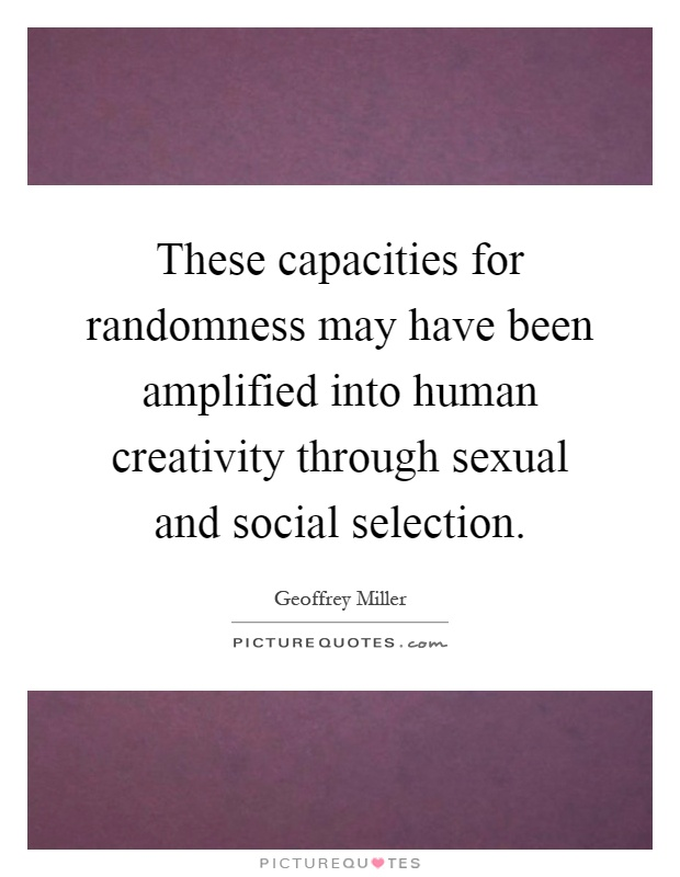 These capacities for randomness may have been amplified into human creativity through sexual and social selection Picture Quote #1