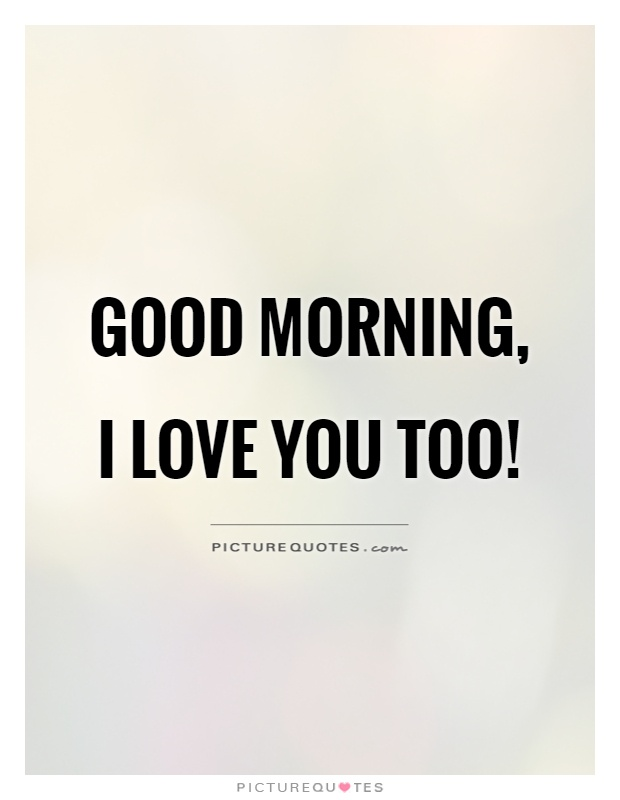 Good morning, I love you too! Picture Quote #1
