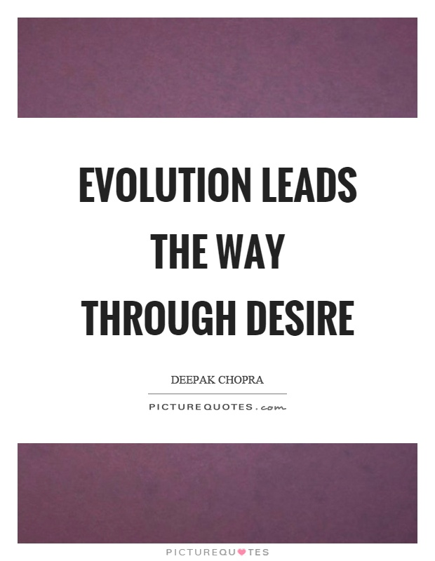 Evolution leads the way through desire Picture Quote #1